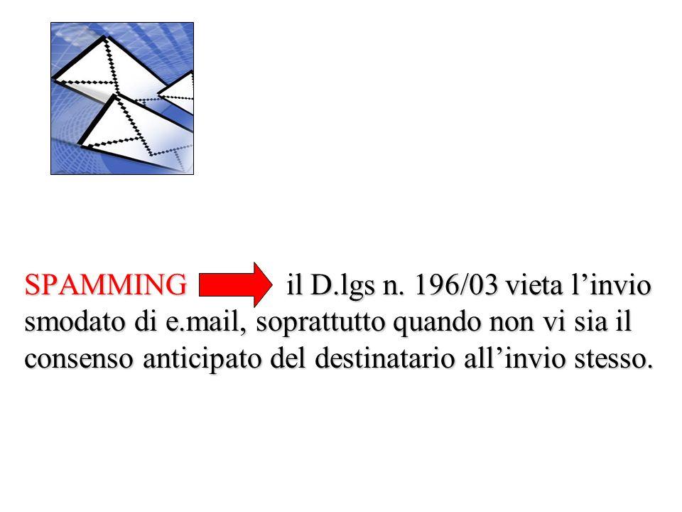 SPAMMING il D.lgs n. 196/03 vieta l'invio smodato di e.mail, soprattutto quando non vi sia il consenso anticipato del destinatario all'invio stesso.
