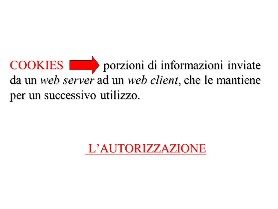 COOKIES porzioni di informazioni inviate da un web server ad un web client, che le mantiene per un successivo utilizzo. E' necessaria L'AUTORIZZAZIONE