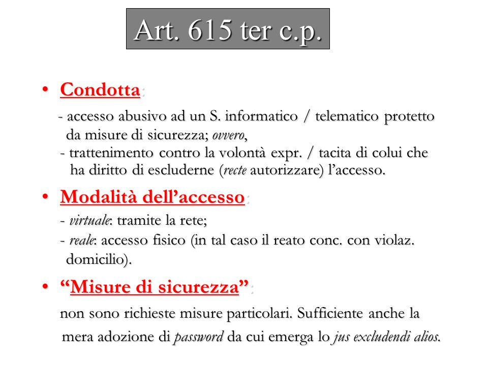 Art. 615 ter c.p. Condotta :Condotta : - accesso abusivo ad un S. informatico / telematico protetto - accesso abusivo ad un S. informatico / telematic