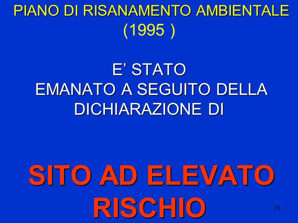 15 PIANO DI RISANAMENTO AMBIENTALE E' STATO EMANATO A SEGUITO DELLA DICHIARAZIONE DI SITO AD ELEVATO RISCHIO PIANO DI RISANAMENTO AMBIENTALE (1995 ) E' STATO EMANATO A SEGUITO DELLA DICHIARAZIONE DI SITO AD ELEVATO RISCHIO