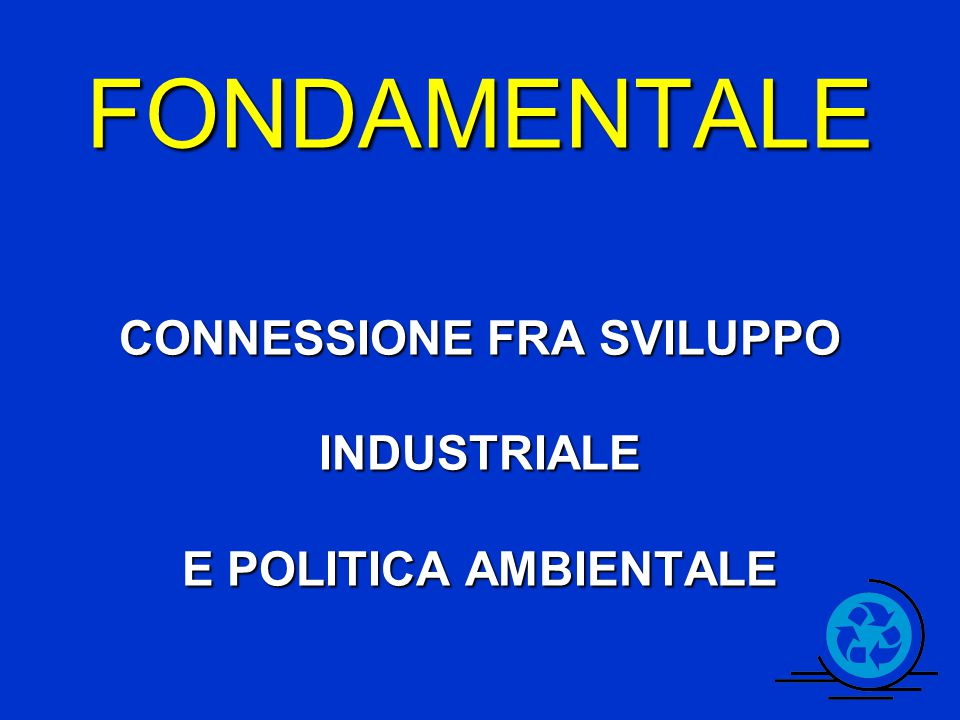 FONDAMENTALE CONNESSIONE FRA SVILUPPO INDUSTRIALE E POLITICA AMBIENTALE