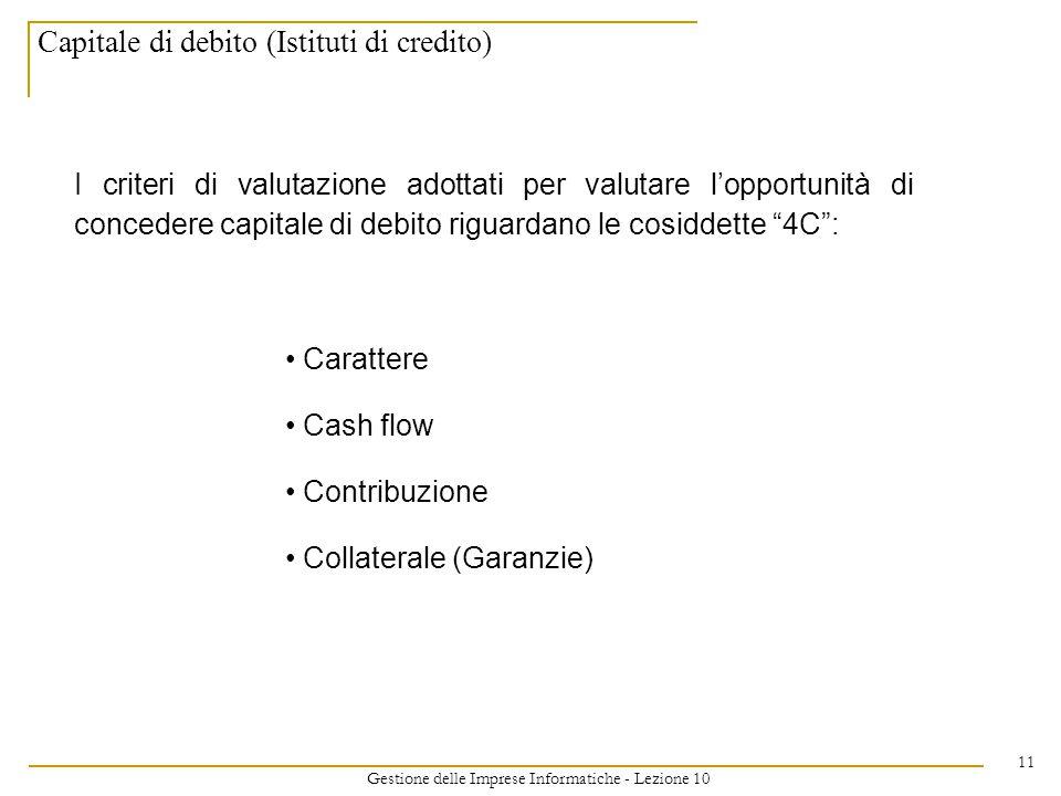 Gestione delle Imprese Informatiche - Lezione 10 11 Capitale di debito (Istituti di credito) I criteri di valutazione adottati per valutare l'opportunità di concedere capitale di debito riguardano le cosiddette 4C : Carattere Cash flow Contribuzione Collaterale (Garanzie)