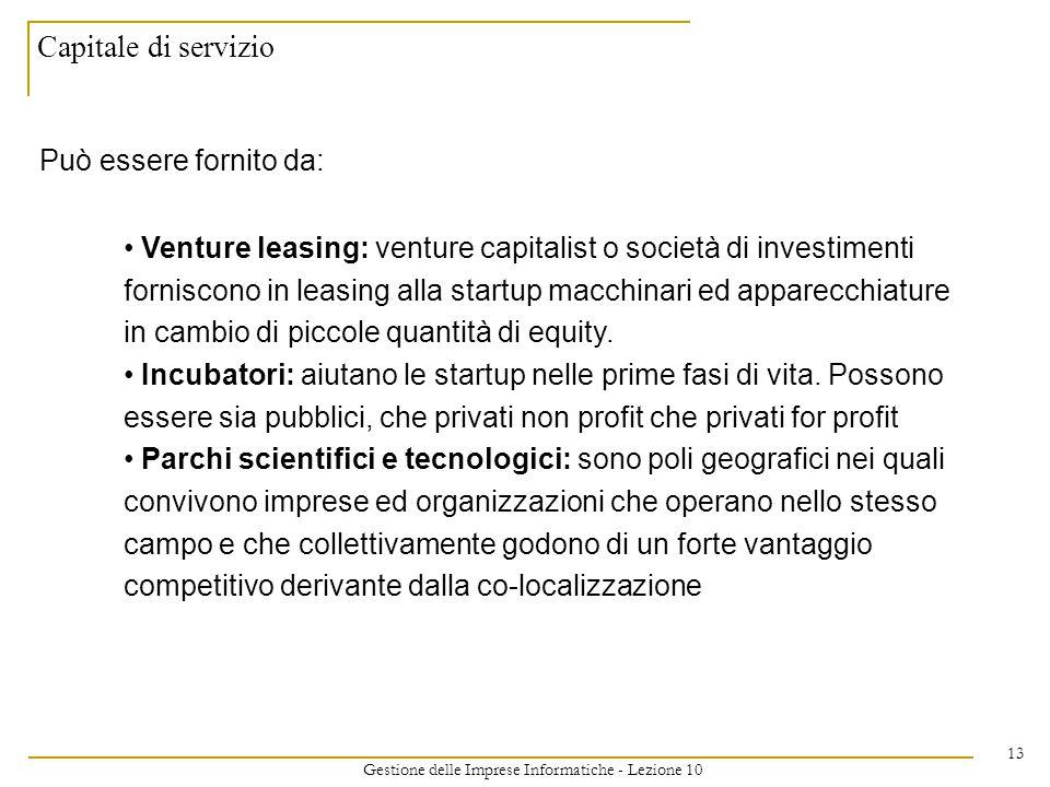 Gestione delle Imprese Informatiche - Lezione 10 13 Capitale di servizio Può essere fornito da: Venture leasing: venture capitalist o società di investimenti forniscono in leasing alla startup macchinari ed apparecchiature in cambio di piccole quantità di equity.