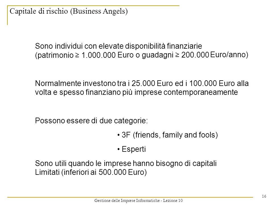 Gestione delle Imprese Informatiche - Lezione 10 16 Capitale di rischio (Business Angels) Sono individui con elevate disponibilità finanziarie (patrimonio ≥ 1.000.000 Euro o guadagni ≥ 200.000 Euro/anno) Normalmente investono tra i 25.000Euro ed i 100.000Euro alla volta e spesso finanziano più imprese contemporaneamente Possono essere di due categorie: 3F (friends, family and fools) Esperti Sono utili quando le imprese hanno bisogno di capitali Limitati (inferiori ai 500.000 Euro)