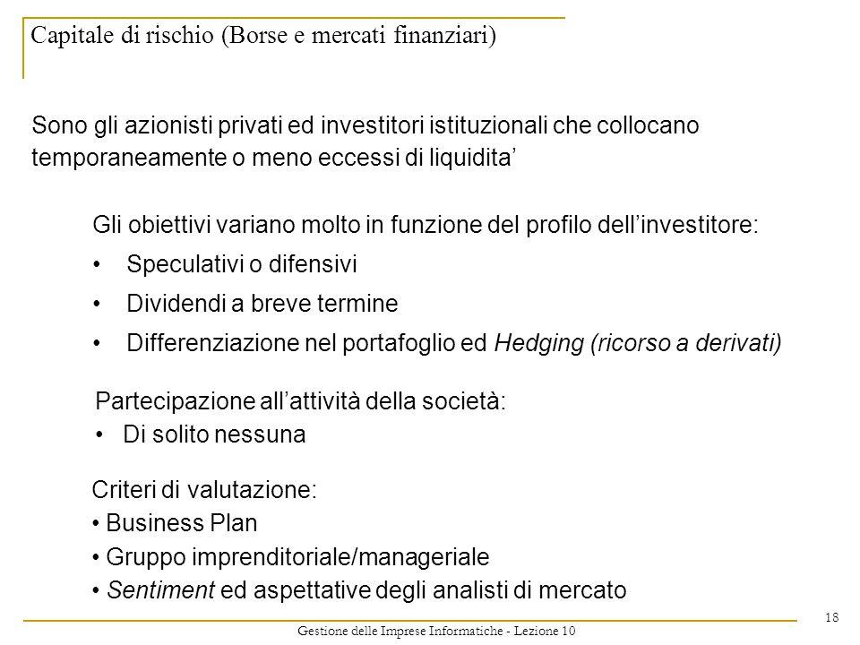Gestione delle Imprese Informatiche - Lezione 10 18 Capitale di rischio (Borse e mercati finanziari) Sono gli azionisti privati ed investitori istituzionali che collocano temporaneamente o meno eccessi di liquidita' Gli obiettivi variano molto in funzione del profilo dell'investitore: Speculativi o difensivi Dividendi a breve termine Differenziazione nel portafoglio ed Hedging (ricorso a derivati) Partecipazione all'attività della società: Di solito nessuna Criteri di valutazione: Business Plan Gruppo imprenditoriale/manageriale Sentiment ed aspettative degli analisti di mercato