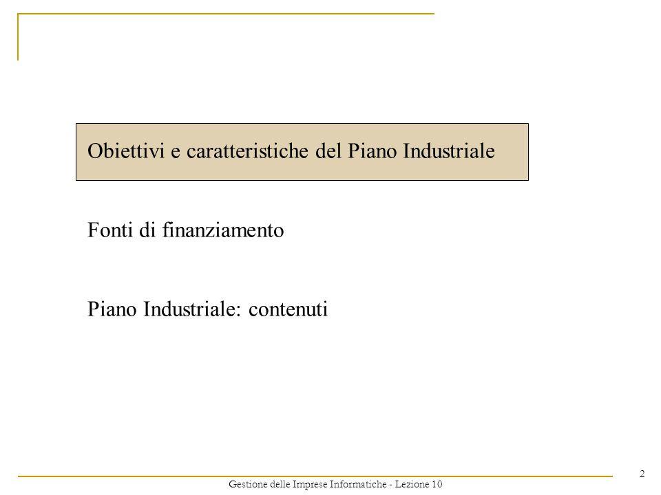 Gestione delle Imprese Informatiche - Lezione 10 2 Obiettivi e caratteristiche del Piano Industriale Fonti di finanziamento Piano Industriale: contenuti