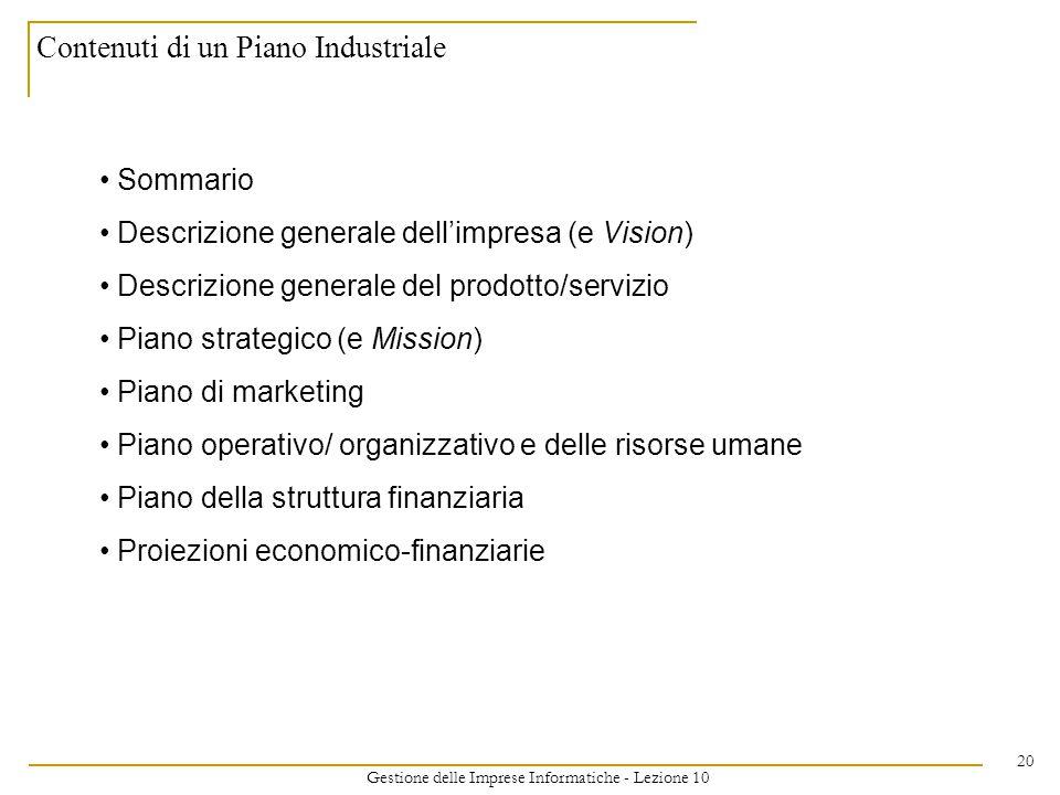 Gestione delle Imprese Informatiche - Lezione 10 20 Contenuti di un Piano Industriale Sommario Descrizione generale dell'impresa (e Vision) Descrizione generale del prodotto/servizio Piano strategico (e Mission) Piano di marketing Piano operativo/ organizzativo e delle risorse umane Piano della struttura finanziaria Proiezioni economico-finanziarie