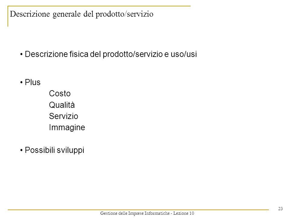 Gestione delle Imprese Informatiche - Lezione 10 23 Descrizione generale del prodotto/servizio Descrizione fisica del prodotto/servizio e uso/usi Plus Costo Qualità Servizio Immagine Possibili sviluppi