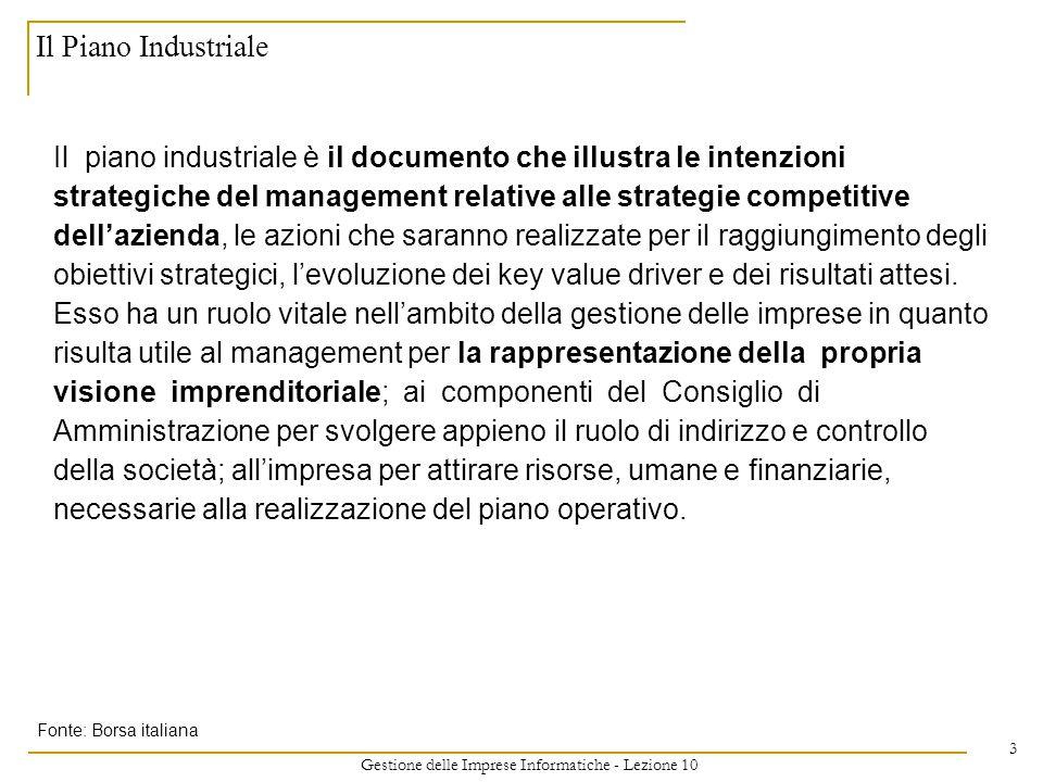Gestione delle Imprese Informatiche - Lezione 10 3 Il Piano Industriale Il piano industriale è il documento che illustra le intenzioni strategiche del management relative alle strategie competitive dell'azienda, le azioni che saranno realizzate per il raggiungimento degli obiettivi strategici, l'evoluzione dei key value driver e dei risultati attesi.
