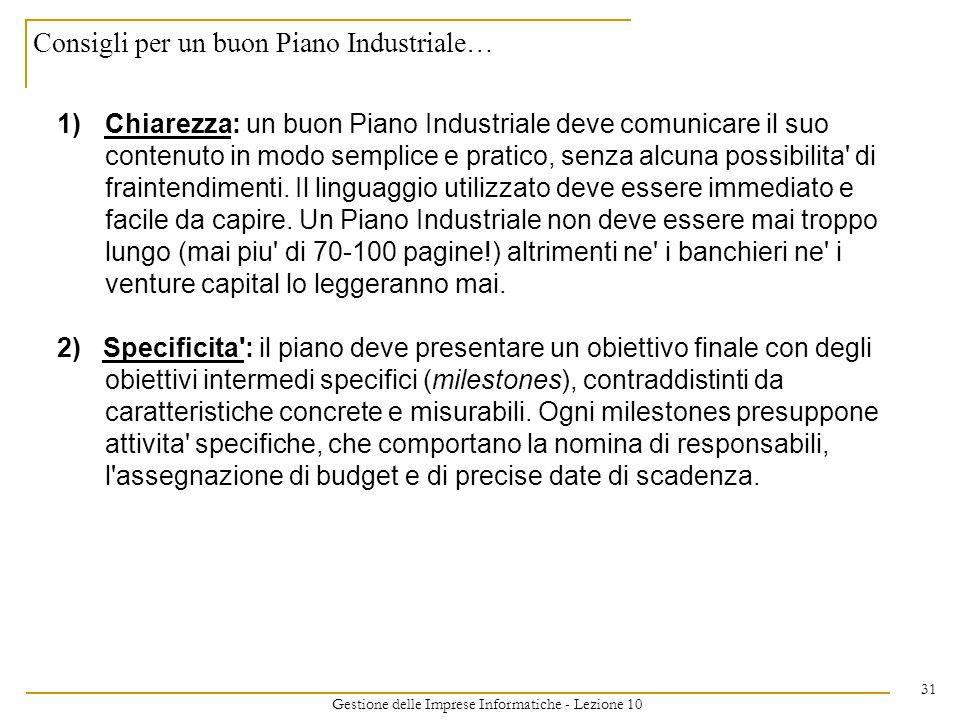 Gestione delle Imprese Informatiche - Lezione 10 31 Consigli per un buon Piano Industriale… 1)Chiarezza: un buon Piano Industriale deve comunicare il suo contenuto in modo semplice e pratico, senza alcuna possibilita di fraintendimenti.