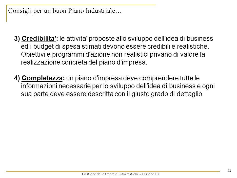 Gestione delle Imprese Informatiche - Lezione 10 32 Consigli per un buon Piano Industriale… 3) Credibilita : le attivita proposte allo sviluppo dell idea di business ed i budget di spesa stimati devono essere credibili e realistiche.