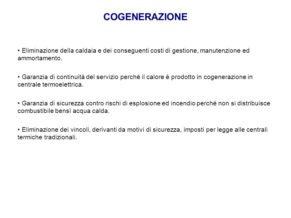 COGENERAZIONE Eliminazione della caldaia e dei conseguenti costi di gestione, manutenzione ed ammortamento. Garanzia di continuità del servizio perché
