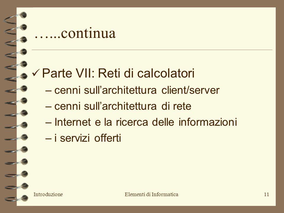 IntroduzioneElementi di Informatica11 …...continua Parte VII: Reti di calcolatori –cenni sull'architettura client/server –cenni sull'architettura di rete –Internet e la ricerca delle informazioni –i servizi offerti