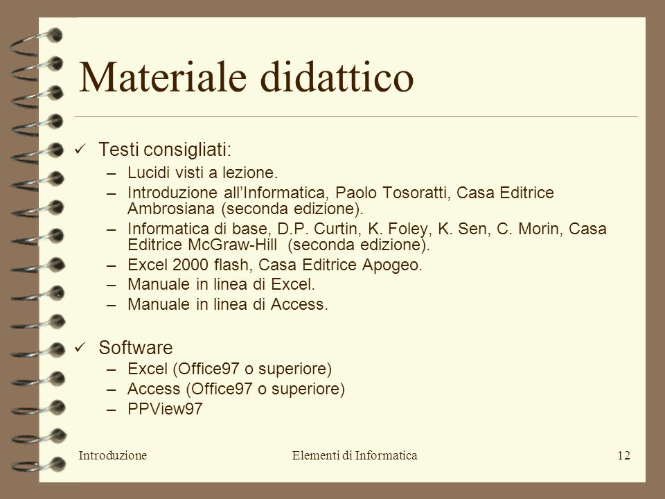 IntroduzioneElementi di Informatica12 Materiale didattico Testi consigliati: –Lucidi visti a lezione. –Introduzione all'Informatica, Paolo Tosoratti,