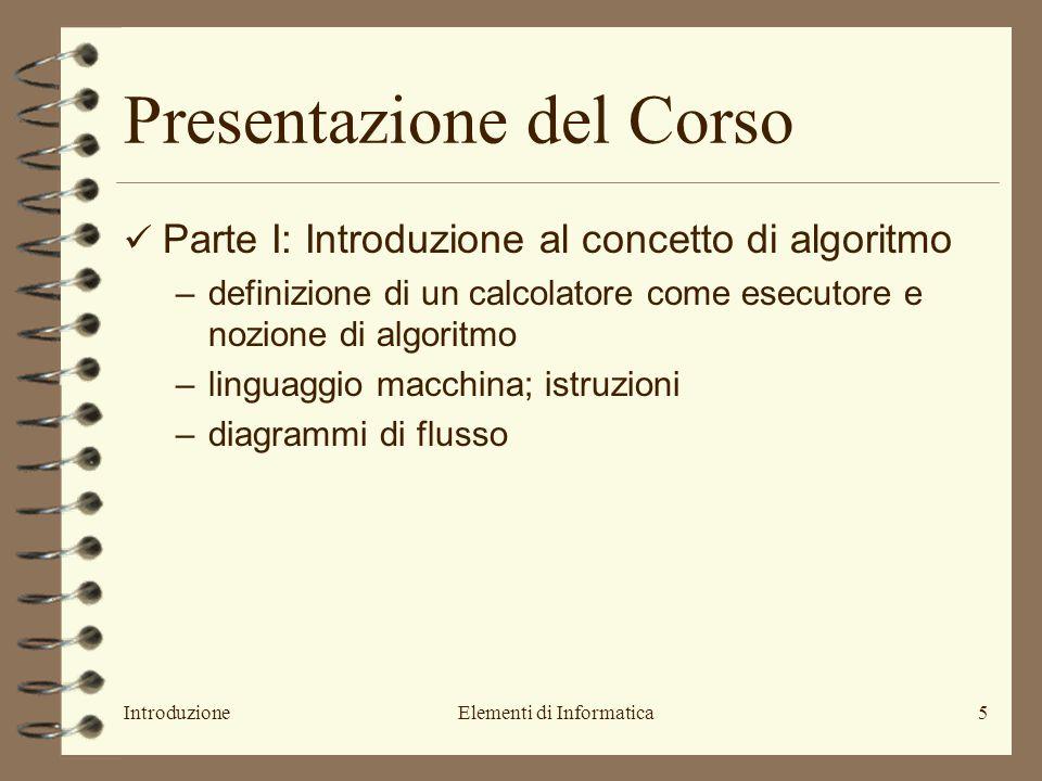 IntroduzioneElementi di Informatica5 Presentazione del Corso Parte I: Introduzione al concetto di algoritmo –definizione di un calcolatore come esecut