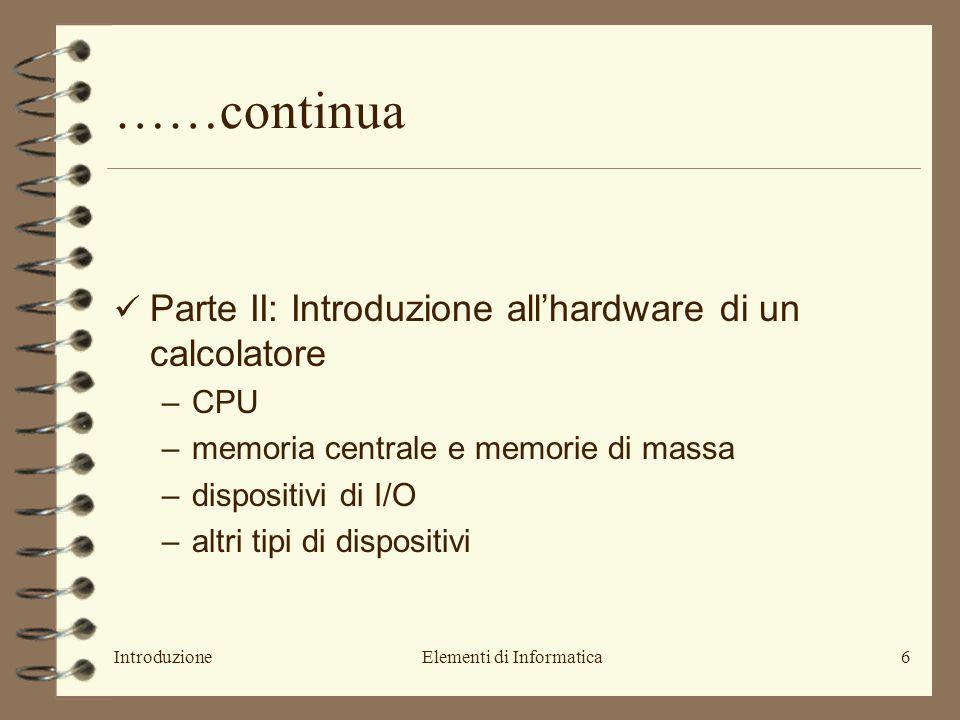 IntroduzioneElementi di Informatica6 ……continua Parte II: Introduzione all'hardware di un calcolatore –CPU –memoria centrale e memorie di massa –dispositivi di I/O –altri tipi di dispositivi