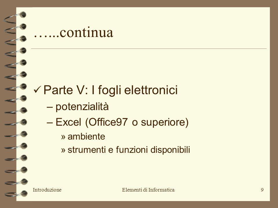 IntroduzioneElementi di Informatica9 …...continua Parte V: I fogli elettronici –potenzialità –Excel (Office97 o superiore) »ambiente »strumenti e funzioni disponibili