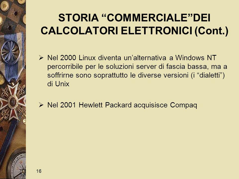 16 STORIA COMMERCIALE DEI CALCOLATORI ELETTRONICI (Cont.)  Nel 2000 Linux diventa un'alternativa a Windows NT percorribile per le soluzioni server di fascia bassa, ma a soffrirne sono soprattutto le diverse versioni (i dialetti ) di Unix  Nel 2001 Hewlett Packard acquisisce Compaq