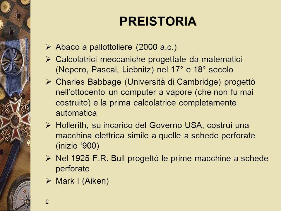 2 PREISTORIA  Abaco a pallottoliere (2000 a.c.)  Calcolatrici meccaniche progettate da matematici (Nepero, Pascal, Liebnitz) nel 17° e 18° secolo  Charles Babbage (Università di Cambridge) progettò nell'ottocento un computer a vapore (che non fu mai costruito) e la prima calcolatrice completamente automatica  Hollerith, su incarico del Governo USA, costruì una macchina elettrica simile a quelle a schede perforate (inizio '900)  Nel 1925 F.R.