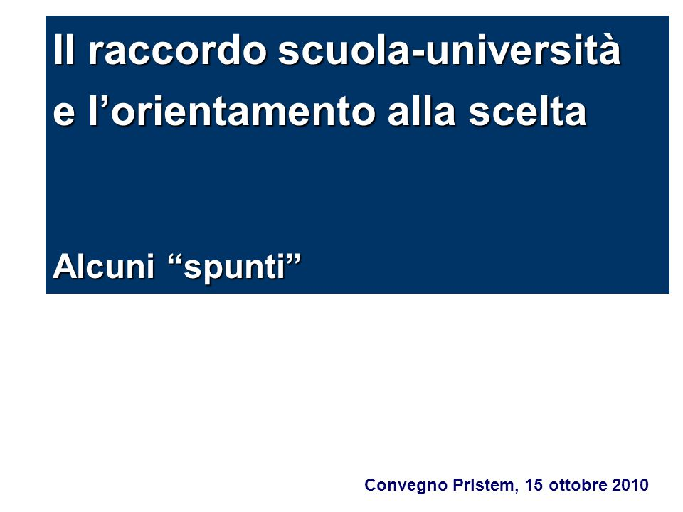 """Convegno Pristem, 15 ottobre 2010 Il raccordo scuola-università e l'orientamento alla scelta Alcuni """"spunti"""""""