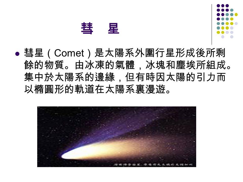 彗 星 彗星( Comet )是太陽系外圍行星形成後所剩 餘的物質。由冰凍的氣體,冰塊和塵埃所組成。 集中於太陽系的邊緣,但有時因太陽的引力而 以橢圓形的軌道在太陽系裏漫遊。