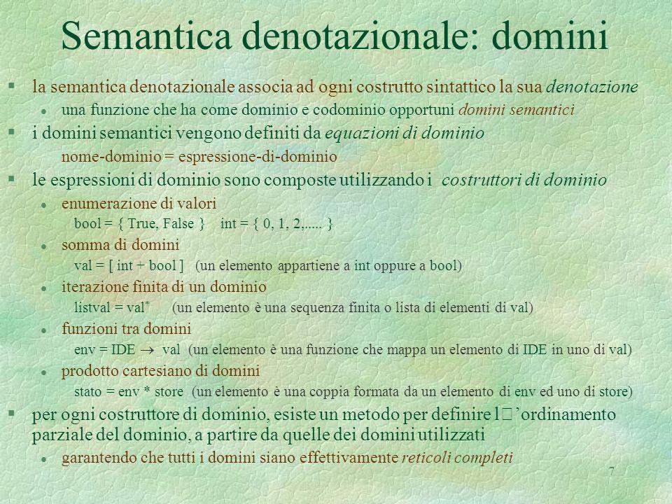 8 Domini semantici: lo stato §in un qualunque linguaggio ad alto livello, lo stato deve comprendere un dominio chiamato ambiente (environment) l per modellare l'associazione tra gli identificatori ed i valori che questi possono denotare  env = IDE  dval, con metavariabili ,  1,  2,...