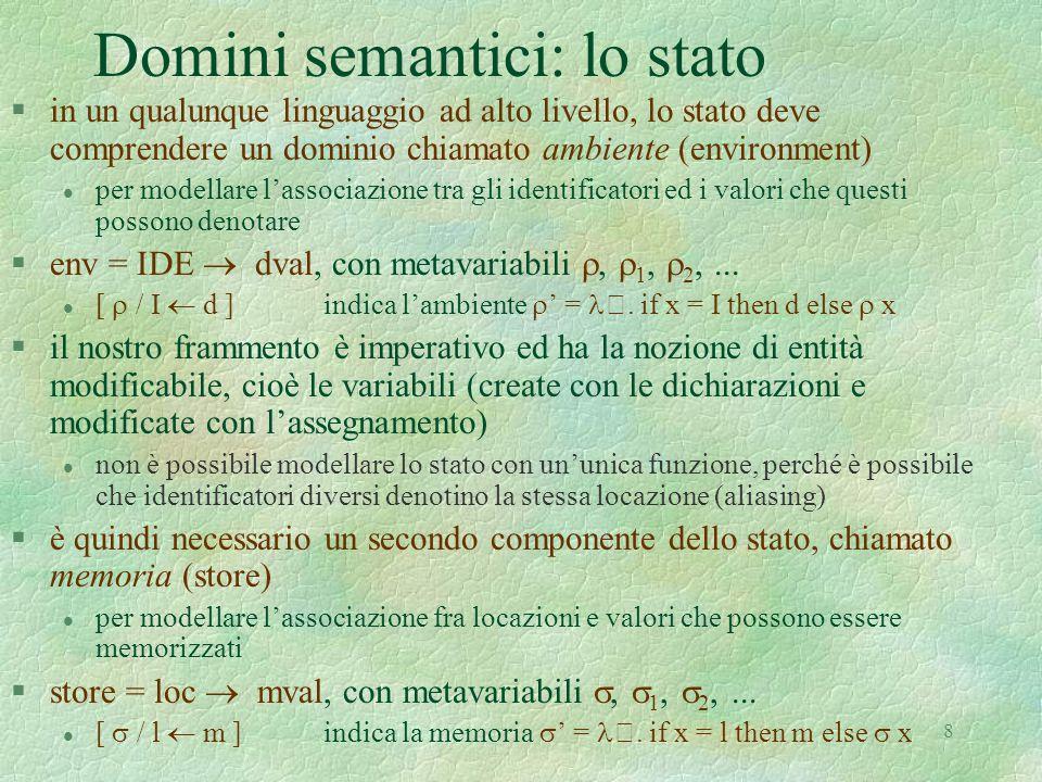 19 Caratteristiche della semantica denotazionale composizionalità la semantica di un costrutto è definita per composizione delle semantiche dei suoi componenti assegna una denotazione al programma (funzione sui domini semantici) E : EXPR  env  store  eval C : COM  env  store  store D : DEC  env  store  (env * store) l senza aver bisogno di conoscere lo stato la costruzione della denotazione richiede un calcolo di minimo punto fisso, poichè le funzioni di valutazione semantica sono definite in modo ricorsivo la semantica di un programma P è quindi P (P) 
