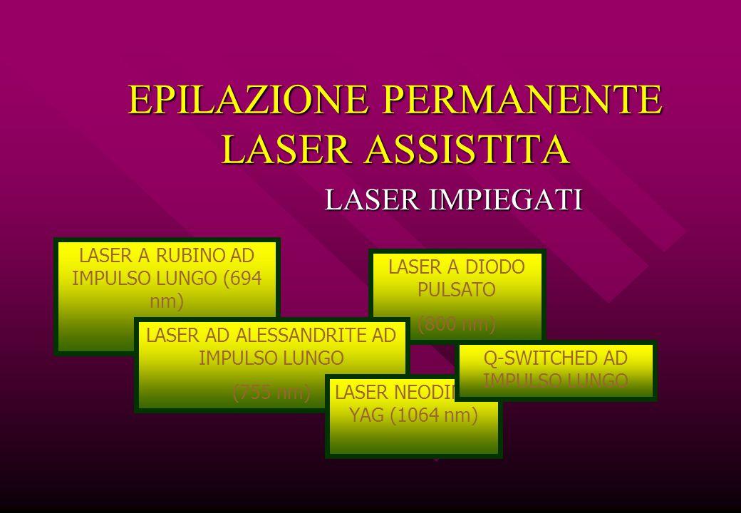 EPILAZIONE PERMANENTE LASER ASSISTITA LASER IMPIEGATI LASER A RUBINO AD IMPULSO LUNGO (694 nm) LASER A DIODO PULSATO (800 nm) LASER AD ALESSANDRITE AD