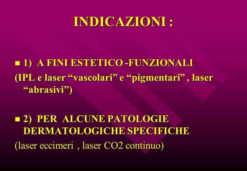 """INDICAZIONI : 1) A FINI ESTETICO -FUNZIONALI 1) A FINI ESTETICO -FUNZIONALI (IPL e laser """"vascolari"""" e """"pigmentari"""", laser """"abrasivi"""") 2) PER ALCUNE P"""