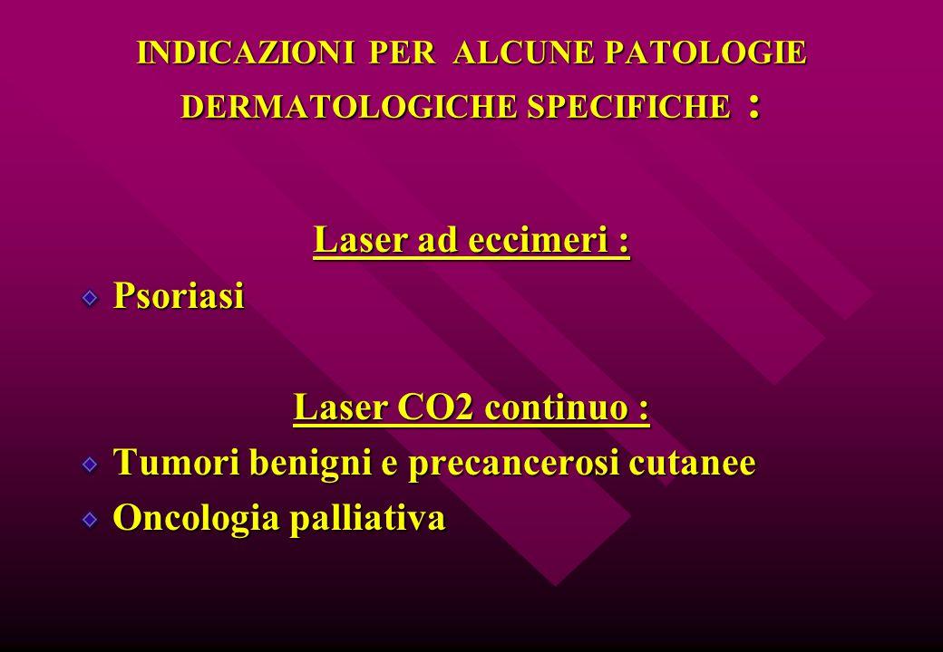 INDICAZIONI PER ALCUNE PATOLOGIE DERMATOLOGICHE SPECIFICHE : Laser ad eccimeri : Psoriasi Laser CO2 continuo : Tumori benigni e precancerosi cutanee O