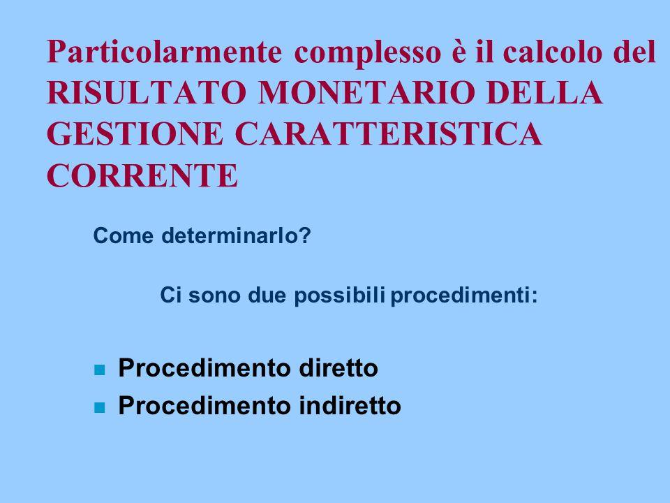 Particolarmente complesso è il calcolo del RISULTATO MONETARIO DELLA GESTIONE CARATTERISTICA CORRENTE Come determinarlo? Ci sono due possibili procedi