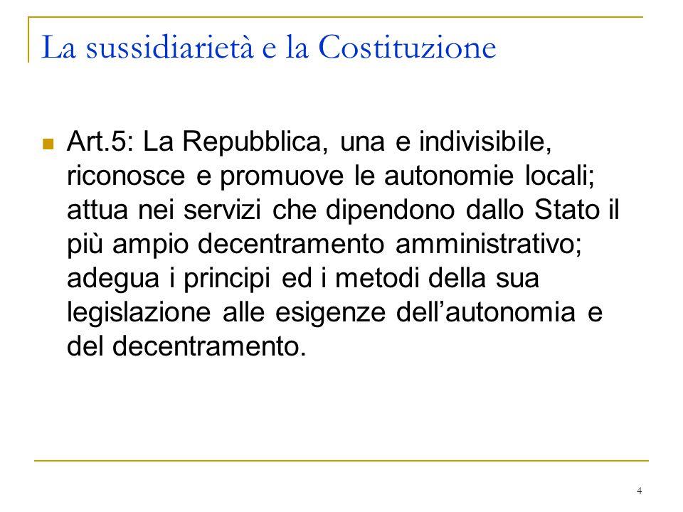 4 La sussidiarietà e la Costituzione Art.5: La Repubblica, una e indivisibile, riconosce e promuove le autonomie locali; attua nei servizi che dipendo