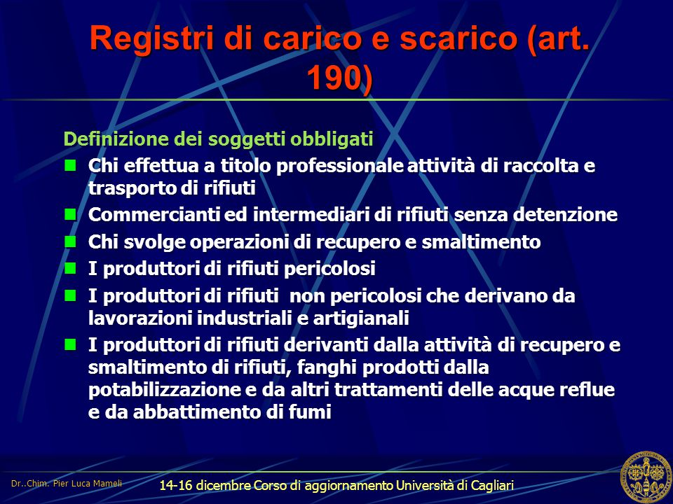14-16 dicembre Corso di aggiornamento Università di Cagliari Registri di carico e scarico (art. 190) Definizione dei soggetti obbligati Chi effettua a