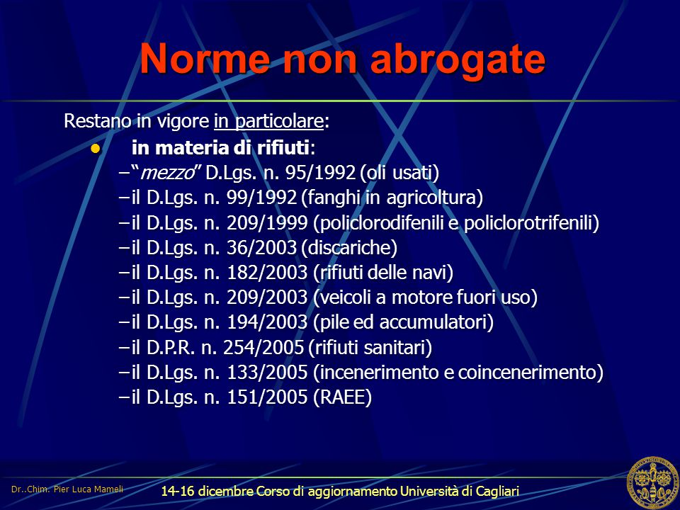 """14-16 dicembre Corso di aggiornamento Università di Cagliari Norme non abrogate Restano in vigore in particolare: in materia di rifiuti: –""""mezzo"""" D.Lg"""