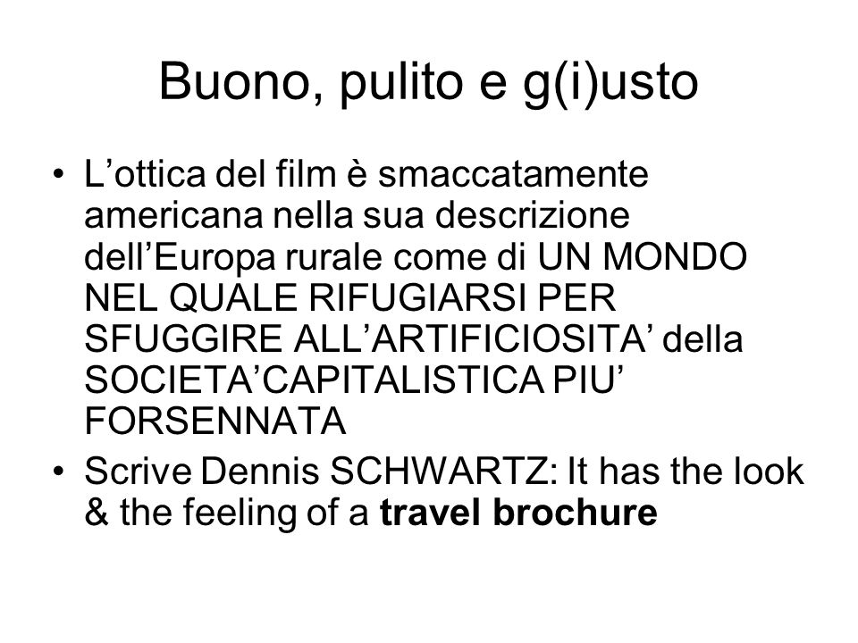 Buono, pulito e g(i)usto L'ottica del film è smaccatamente americana nella sua descrizione dell'Europa rurale come di UN MONDO NEL QUALE RIFUGIARSI PER SFUGGIRE ALL'ARTIFICIOSITA' della SOCIETA'CAPITALISTICA PIU' FORSENNATA Scrive Dennis SCHWARTZ: It has the look & the feeling of a travel brochure