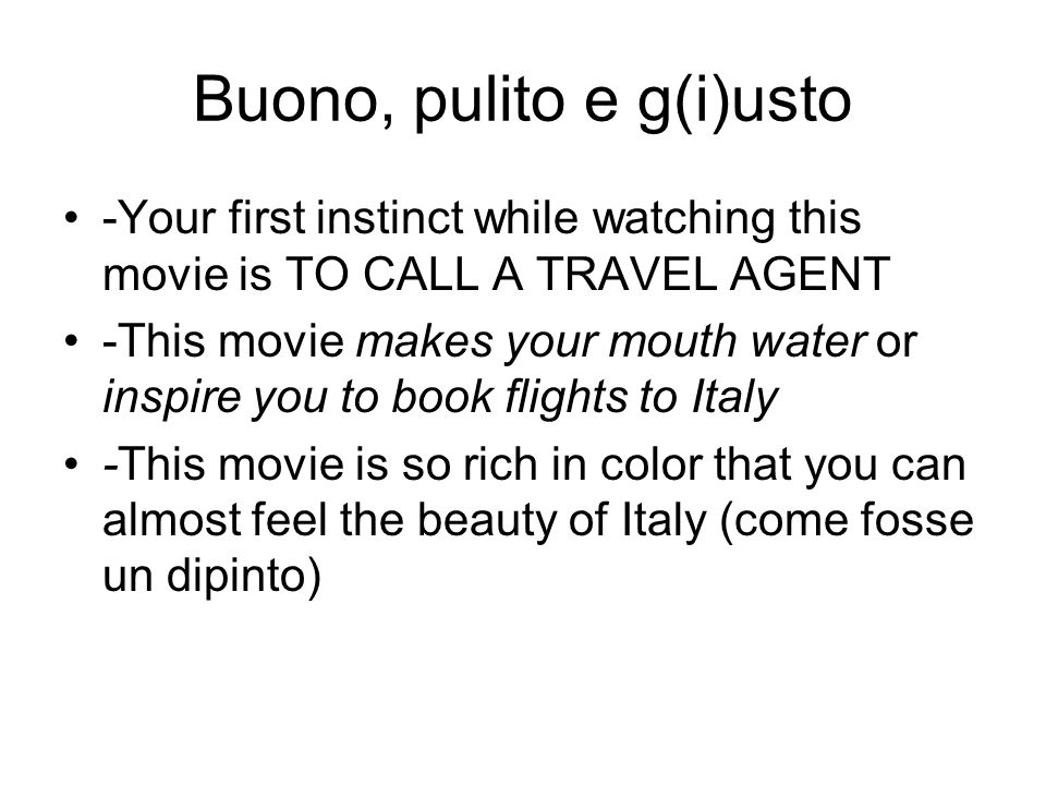 Buono, pulito e g(i)usto -Your first instinct while watching this movie is TO CALL A TRAVEL AGENT -This movie makes your mouth water or inspire you to