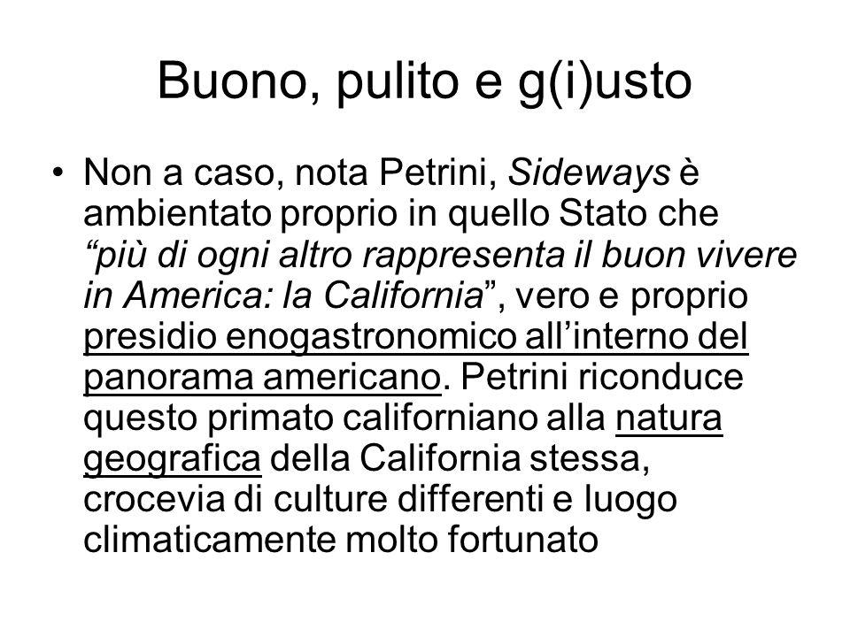 Buono, pulito e g(i)usto Non a caso, nota Petrini, Sideways è ambientato proprio in quello Stato che più di ogni altro rappresenta il buon vivere in America: la California , vero e proprio presidio enogastronomico all'interno del panorama americano.