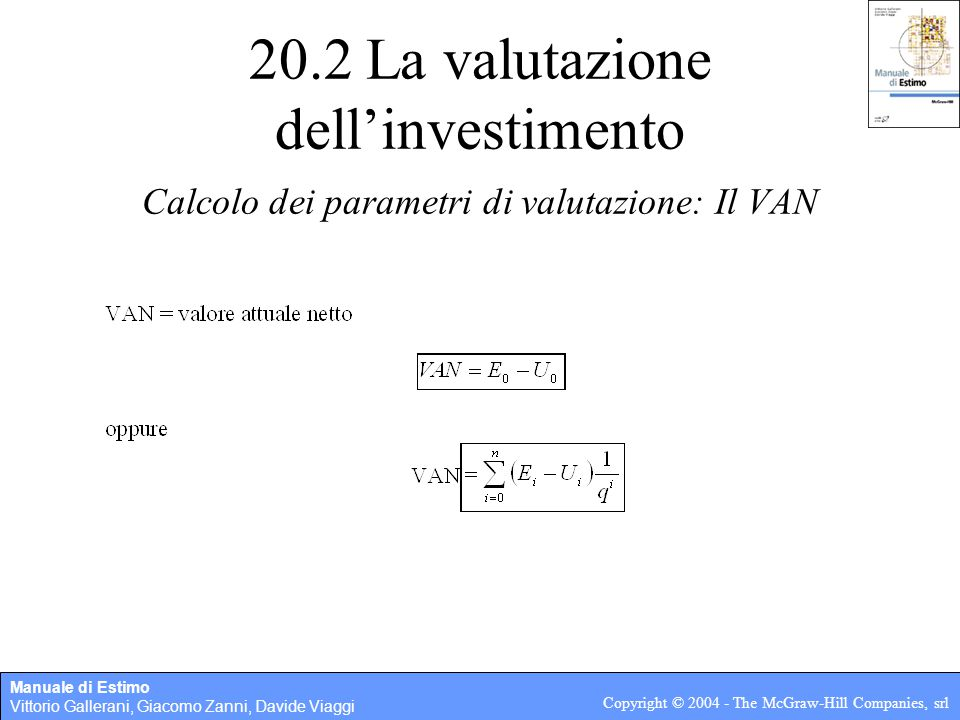 Manuale di Estimo Vittorio Gallerani, Giacomo Zanni, Davide Viaggi Copyright © 2004 - The McGraw-Hill Companies, srl 20.2 La valutazione dell'investimento Calcolo dei parametri di valutazione: Il VAN