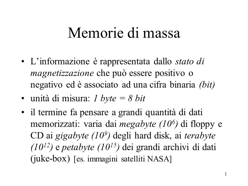 1 Memorie di massa L'informazione è rappresentata dallo stato di magnetizzazione che può essere positivo o negativo ed è associato ad una cifra binaria (bit) unità di misura: 1 byte = 8 bit il termine fa pensare a grandi quantità di dati memorizzati: varia dai megabyte (10 6 ) di floppy e CD ai gigabyte (10 9 ) degli hard disk, ai terabyte (10 12 ) e petabyte (10 15 ) dei grandi archivi di dati (juke-box) [es.
