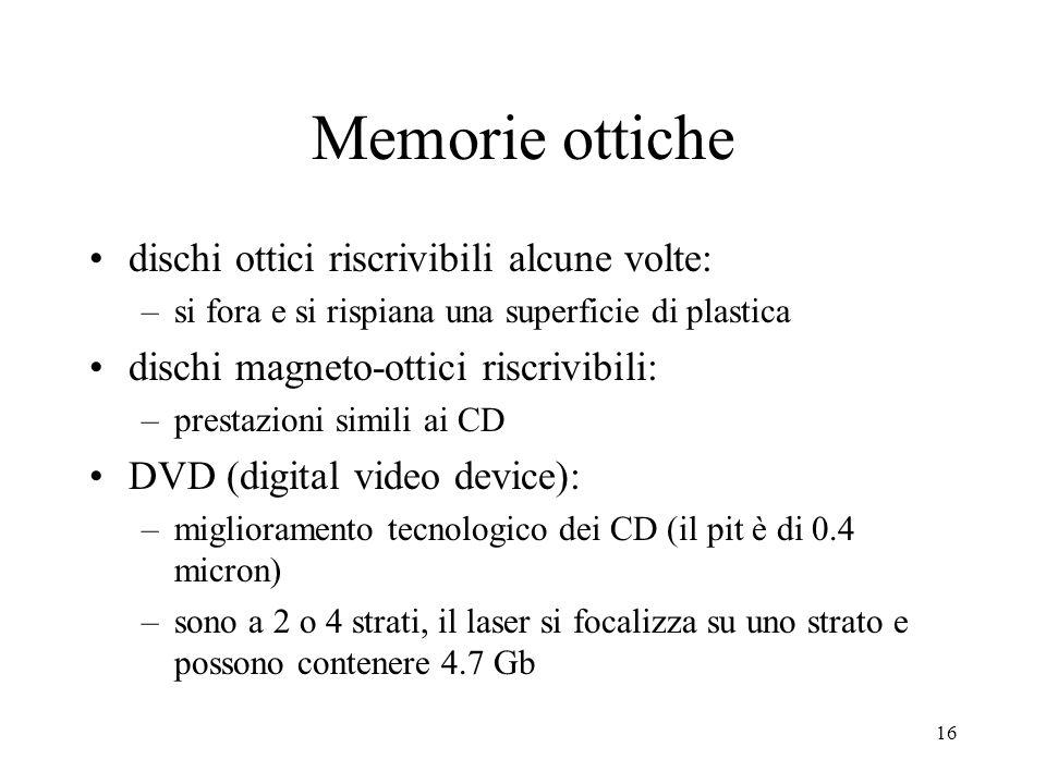 16 Memorie ottiche dischi ottici riscrivibili alcune volte: –si fora e si rispiana una superficie di plastica dischi magneto-ottici riscrivibili: –prestazioni simili ai CD DVD (digital video device): –miglioramento tecnologico dei CD (il pit è di 0.4 micron) –sono a 2 o 4 strati, il laser si focalizza su uno strato e possono contenere 4.7 Gb
