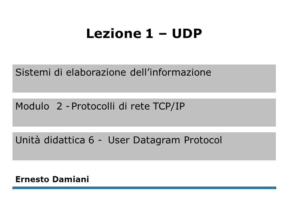 Sistemi di elaborazione dell'informazione Modulo 2 -Protocolli di rete TCP/IP Unità didattica 6 -User Datagram Protocol Ernesto Damiani Lezione 1 – UDP