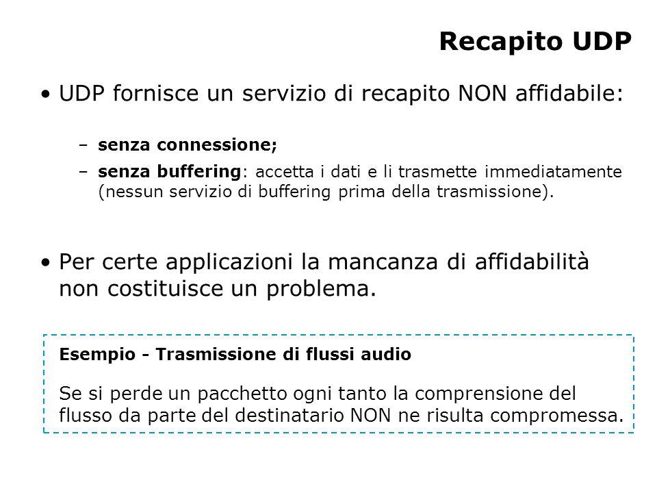 Recapito UDP UDP fornisce un servizio di recapito NON affidabile: –senza connessione; –senza buffering: accetta i dati e li trasmette immediatamente (nessun servizio di buffering prima della trasmissione).