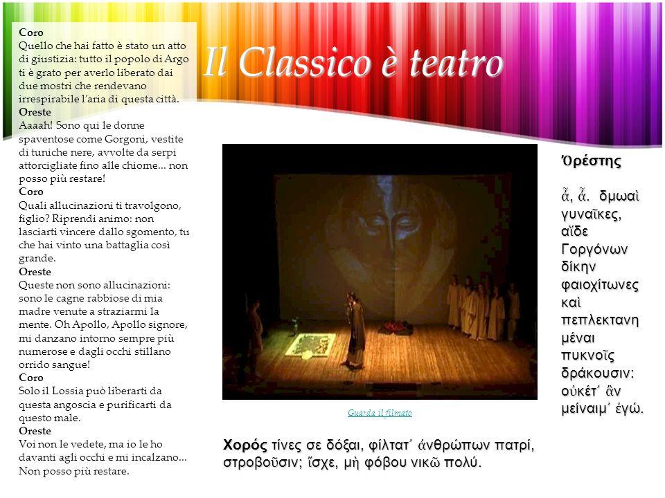 Il Classico è teatro Il Classico è teatro Coro Quello che hai fatto è stato un atto di giustizia: tutto il popolo di Argo ti è grato per averlo liberato dai due mostri che rendevano irrespirabile l'aria di questa città.