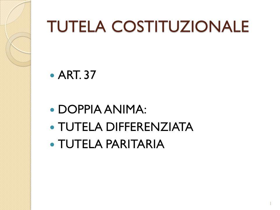 TUTELA COSTITUZIONALE ART. 37 DOPPIA ANIMA: TUTELA DIFFERENZIATA TUTELA PARITARIA 1