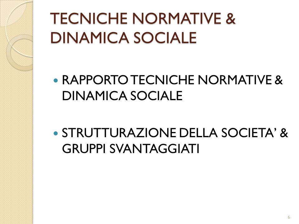 TECNICHE NORMATIVE & DINAMICA SOCIALE RAPPORTO TECNICHE NORMATIVE & DINAMICA SOCIALE STRUTTURAZIONE DELLA SOCIETA' & GRUPPI SVANTAGGIATI 6