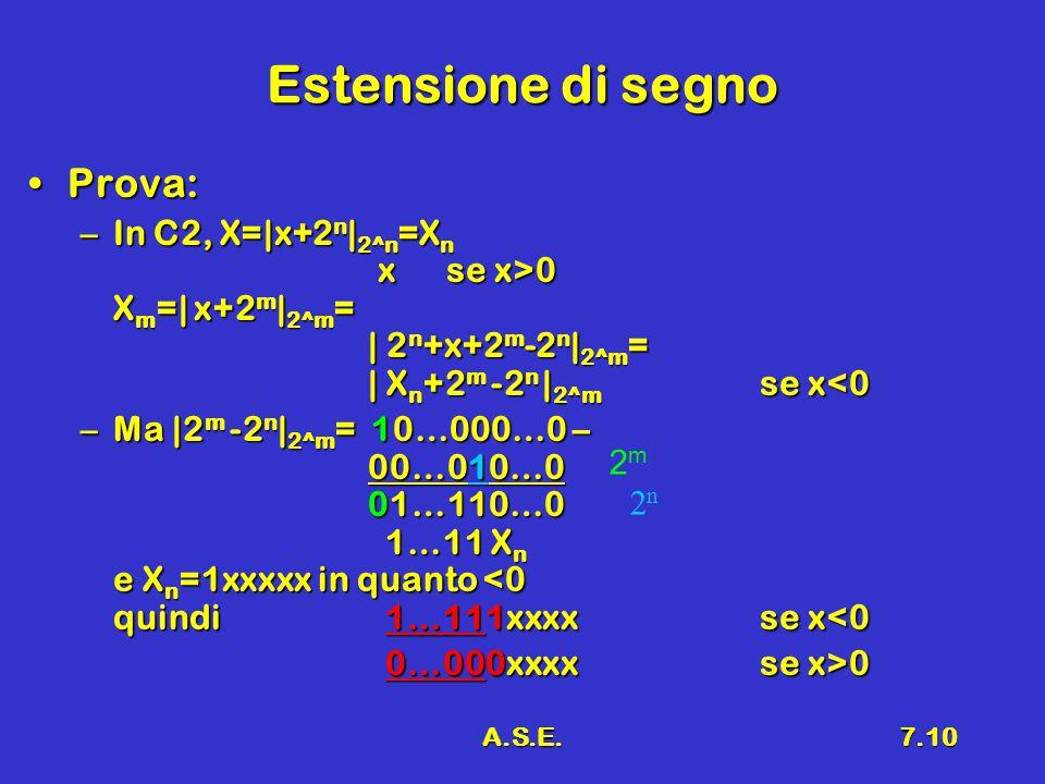 A.S.E.7.10 Estensione di segno Prova:Prova: –In C2, X=|x+2 n | 2^n =X n xse x>0 X m =| x+2 m | 2^m = | 2 n +x+2 m -2 n | 2^m = | X n +2 m -2 n | 2^m s