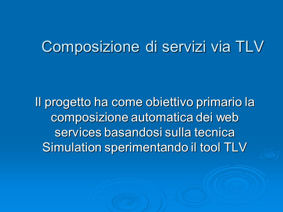 Composizione di servizi via TLV Il progetto ha come obiettivo primario la composizione automatica dei web services basandosi sulla tecnica Simulation
