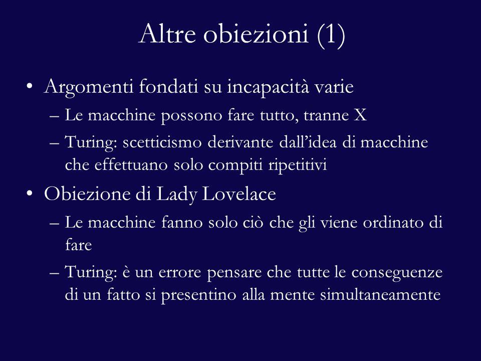 Altre obiezioni (1) Argomenti fondati su incapacità varie –Le macchine possono fare tutto, tranne X –Turing: scetticismo derivante dall'idea di macchine che effettuano solo compiti ripetitivi Obiezione di Lady Lovelace –Le macchine fanno solo ciò che gli viene ordinato di fare –Turing: è un errore pensare che tutte le conseguenze di un fatto si presentino alla mente simultaneamente