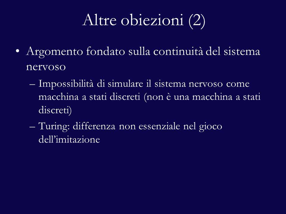 Altre obiezioni (2) Argomento fondato sulla continuità del sistema nervoso –Impossibilità di simulare il sistema nervoso come macchina a stati discreti (non è una macchina a stati discreti) –Turing: differenza non essenziale nel gioco dell'imitazione