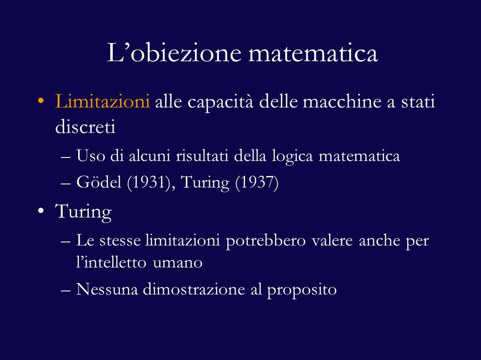 L'obiezione matematica Limitazioni alle capacità delle macchine a stati discreti –Uso di alcuni risultati della logica matematica –Gödel (1931), Turing (1937) Turing –Le stesse limitazioni potrebbero valere anche per l'intelletto umano –Nessuna dimostrazione al proposito